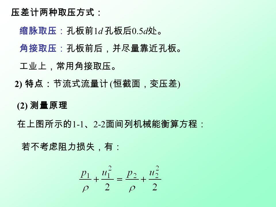 压差计两种取压方式: 缩脉取压:孔板前 1d 孔板后 0.5d 处。 角接取压:孔板前后,并尽量靠近孔板。 工业上,常用角接取压。 2) 特点:节流式流量计 ( 恒截面,变压差 ) (2) 测量原理 在上图所示的 1-1 、 2-2 面间列机械能衡算方程: 若不考虑阻力损失,有: