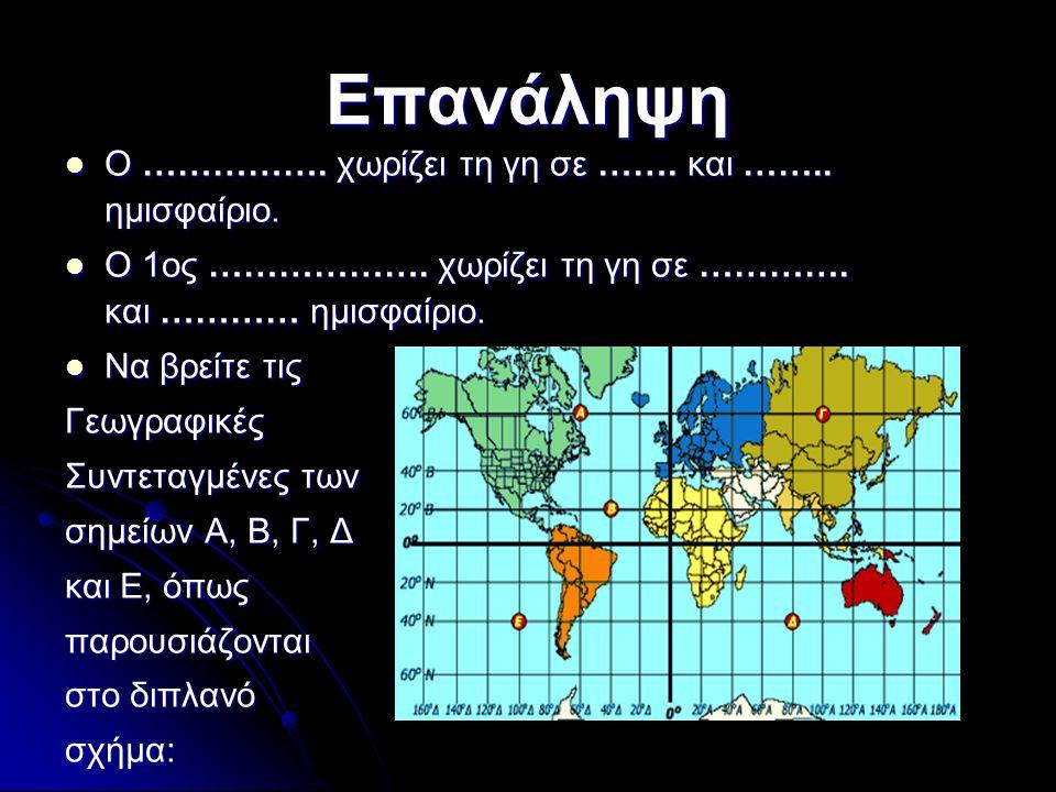 Επανάληψη Ο ……………. χωρίζει τη γη σε ……. και …….. ημισφαίριο. Ο ……………. χωρίζει τη γη σε ……. και …….. ημισφαίριο. Ο 1ος ………………. χωρίζει τη γη σε …………. κ