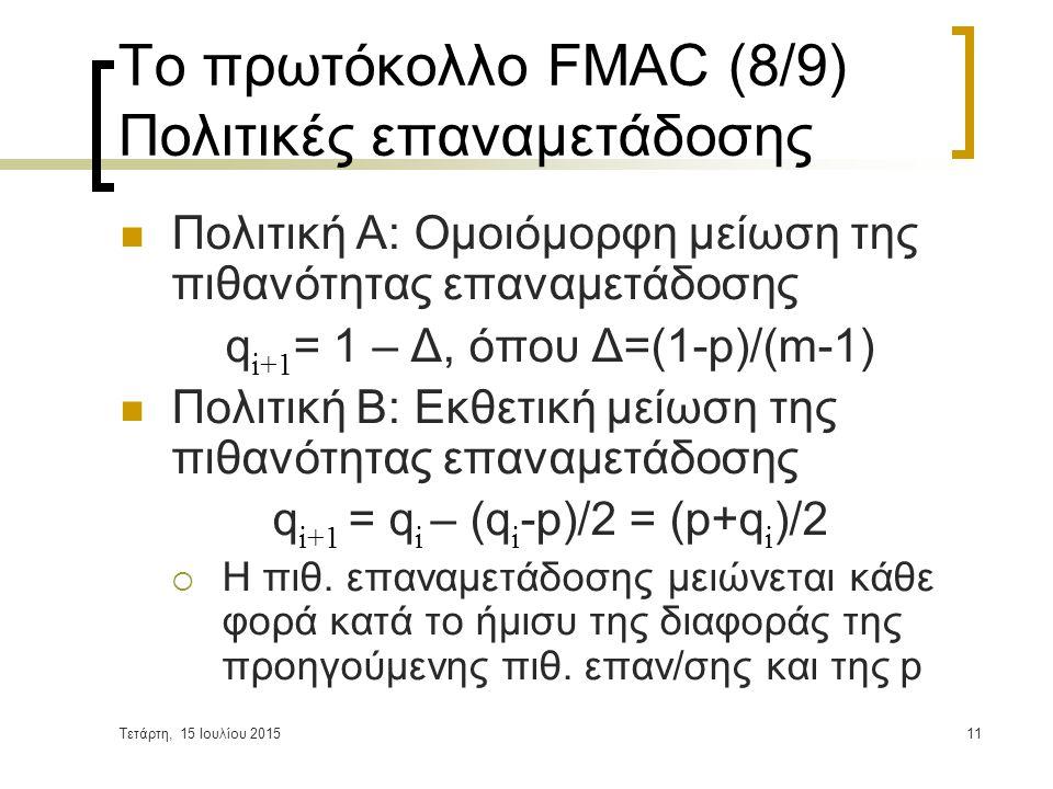 Τετάρτη, 15 Ιουλίου 201511 Το πρωτόκολλο FMAC (8/9) Πολιτικές επαναμετάδοσης Πολιτική Α: Ομοιόμορφη μείωση της πιθανότητας επαναμετάδοσης q i+1 = 1 – Δ, όπου Δ=(1-p)/(m-1) Πολιτική Β: Εκθετική μείωση της πιθανότητας επαναμετάδοσης q i+1 = q i – (q i -p)/2 = (p+q i )/2  Η πιθ.