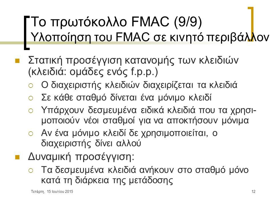 Τετάρτη, 15 Ιουλίου 201512 Το πρωτόκολλο FMAC (9/9) Υλοποίηση του FMAC σε κινητό περιβάλλον Στατική προσέγγιση κατανομής των κλειδιών (κλειδιά: ομάδες ενός f.p.p.)  Ο διαχειριστής κλειδιών διαχειρίζεται τα κλειδιά  Σε κάθε σταθμό δίνεται ένα μόνιμο κλειδί  Υπάρχουν δεσμευμένα ειδικά κλειδιά που τα χρησι- μοποιούν νέοι σταθμοί για να αποκτήσουν μόνιμα  Αν ένα μόνιμο κλειδί δε χρησιμοποιείται, ο διαχειριστής δίνει αλλού Δυναμική προσέγγιση:  Τα δεσμευμένα κλειδιά ανήκουν στο σταθμό μόνο κατά τη διάρκεια της μετάδοσης