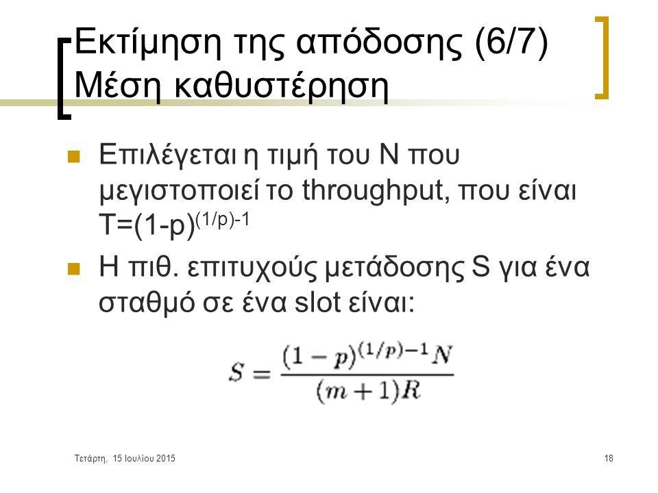 Τετάρτη, 15 Ιουλίου 201518 Εκτίμηση της απόδοσης (6/7) Μέση καθυστέρηση Επιλέγεται η τιμή του Ν που μεγιστοποιεί το throughput, που είναι Τ=(1-p) (1/p)-1 Η πιθ.