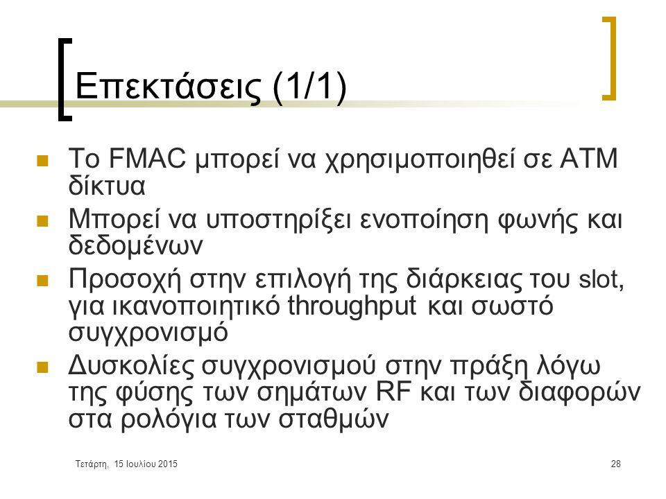 Τετάρτη, 15 Ιουλίου 201528 Επεκτάσεις (1/1) Το FMAC μπορεί να χρησιμοποιηθεί σε ΑΤΜ δίκτυα Μπορεί να υποστηρίξει ενοποίηση φωνής και δεδομένων Προσοχή στην επιλογή της διάρκειας του slot, για ικανοποιητικό throughput και σωστό συγχρονισμό Δυσκολίες συγχρονισμού στην πράξη λόγω της φύσης των σημάτων RF και των διαφορών στα ρολόγια των σταθμών