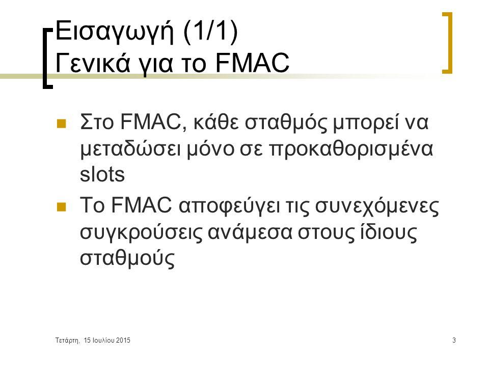 Τετάρτη, 15 Ιουλίου 20153 Εισαγωγή (1/1) Γενικά για το FMAC Στο FMAC, κάθε σταθμός μπορεί να μεταδώσει μόνο σε προκαθορισμένα slots Το FMAC αποφεύγει τις συνεχόμενες συγκρούσεις ανάμεσα στους ίδιους σταθμούς