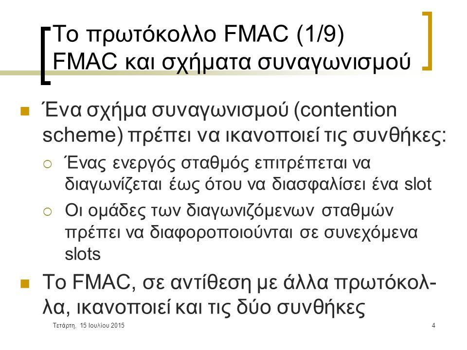 Τετάρτη, 15 Ιουλίου 20154 Το πρωτόκολλο FMAC (1/9) FMAC και σχήματα συναγωνισμού Ένα σχήμα συναγωνισμού (contention scheme) πρέπει να ικανοποιεί τις συνθήκες:  Ένας ενεργός σταθμός επιτρέπεται να διαγωνίζεται έως ότου να διασφαλίσει ένα slot  Οι ομάδες των διαγωνιζόμενων σταθμών πρέπει να διαφοροποιούνται σε συνεχόμενα slots Το FMAC, σε αντίθεση με άλλα πρωτόκολ- λα, ικανοποιεί και τις δύο συνθήκες