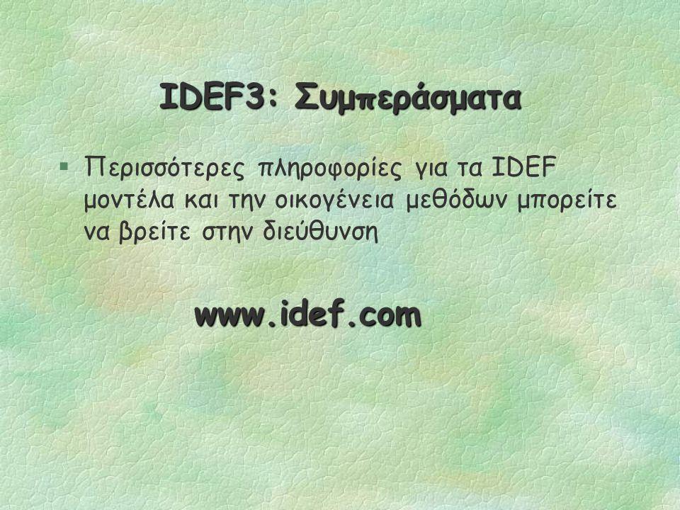 IDEF3: Συμπεράσματα §Η IDEF3 μέθοδος σχεδιάστηκε, ώστε να είναι ευκολονόητη και εύχρηστη από άτομα που έχουν μικρή ή μηδενική εμπειρία σε δομημένες τεχνικές.