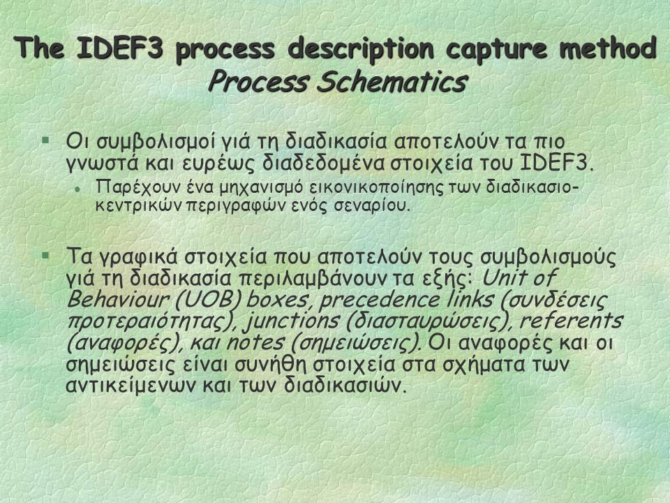 The IDEF3 process description capture method (cont.) §Δυο τρόποι μοντελοποίησης είναι: l Το Process Flow Description (PFD), το οποίο περιγράφει πως λειτουργούν τα πράγματα στον οργανισμό.