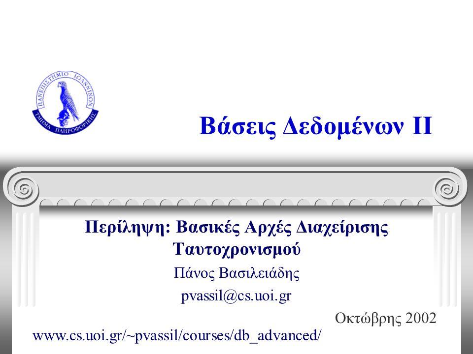 Βάσεις Δεδομένων II Περίληψη: Βασικές Αρχές Διαχείρισης Ταυτοχρονισμού Πάνος Βασιλειάδης pvassil@cs.uoi.gr Οκτώβρης 2002 www.cs.uoi.gr/~pvassil/courses/db_advanced/