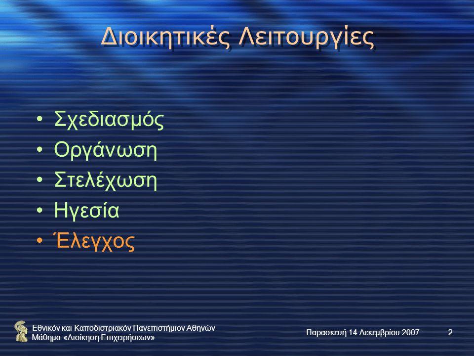Εθνικόν και Καποδιστριακόν Πανεπιστήμιον Αθηνών Μάθημα «Διοίκηση Επιχειρήσεων» Παρασκευή 14 Δεκεμβρίου 20072 Διοικητικές Λειτουργίες Σχεδιασμός Οργάνωση Στελέχωση Ηγεσία Έλεγχος