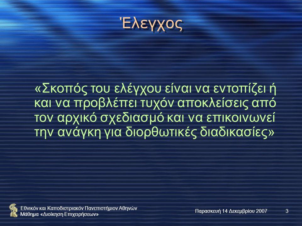Εθνικόν και Καποδιστριακόν Πανεπιστήμιον Αθηνών Μάθημα «Διοίκηση Επιχειρήσεων» Παρασκευή 14 Δεκεμβρίου 20073 Έλεγχος «Σκοπός του ελέγχου είναι να εντοπίζει ή και να προβλέπει τυχόν αποκλείσεις από τον αρχικό σχεδιασμό και να επικοινωνεί την ανάγκη για διορθωτικές διαδικασίες»