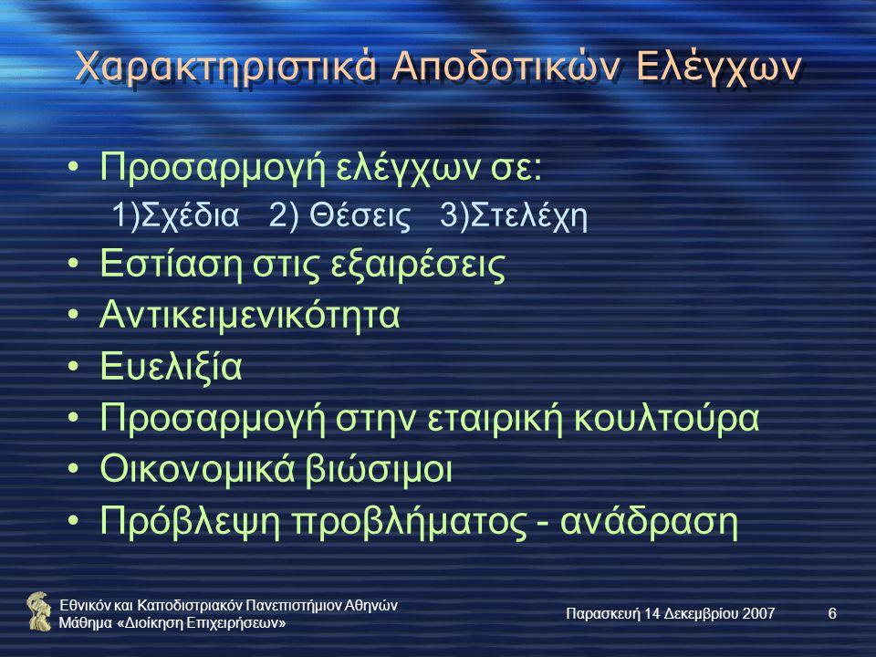 Εθνικόν και Καποδιστριακόν Πανεπιστήμιον Αθηνών Μάθημα «Διοίκηση Επιχειρήσεων» Παρασκευή 14 Δεκεμβρίου 20076 Χαρακτηριστικά Αποδοτικών Ελέγχων Προσαρμογή ελέγχων σε: 1)Σχέδια 2) Θέσεις 3)Στελέχη Εστίαση στις εξαιρέσεις Αντικειμενικότητα Ευελιξία Προσαρμογή στην εταιρική κουλτούρα Οικονομικά βιώσιμοι Πρόβλεψη προβλήματος - ανάδραση