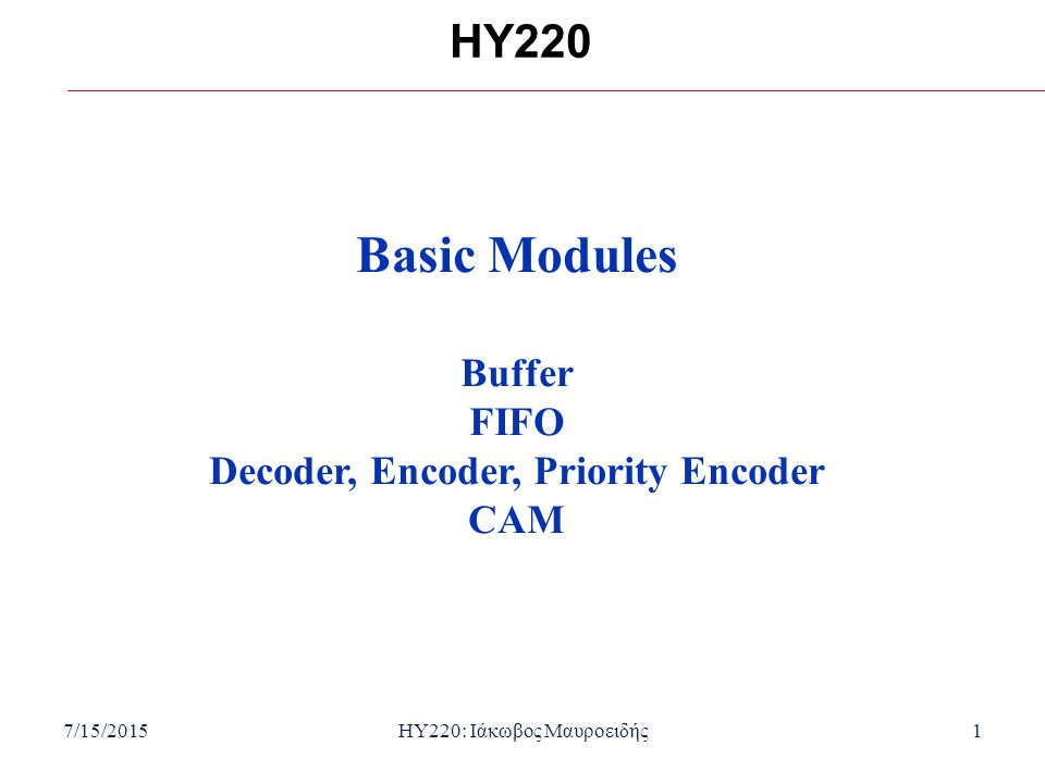 7/15/2015HY220: Ιάκωβος Μαυροειδής1 HY220 Basic Modules Buffer FIFO Decoder, Encoder, Priority Encoder CAM