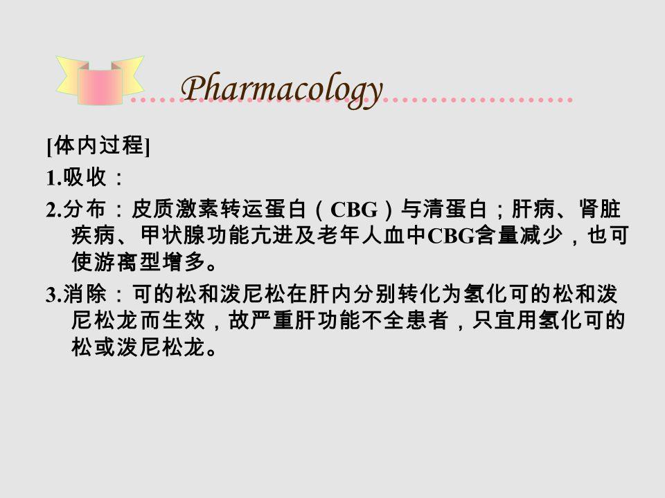 Pharmacology [ 体内过程 ] 1. 吸收: 2. 分布:皮质激素转运蛋白( CBG )与清蛋白;肝病、肾脏 疾病、甲状腺功能亢进及老年人血中 CBG 含量减少,也可 使游离型增多。 3. 消除:可的松和泼尼松在肝内分别转化为氢化可的松和泼 尼松龙而生效,故严重肝功能不全患者,只宜用氢化