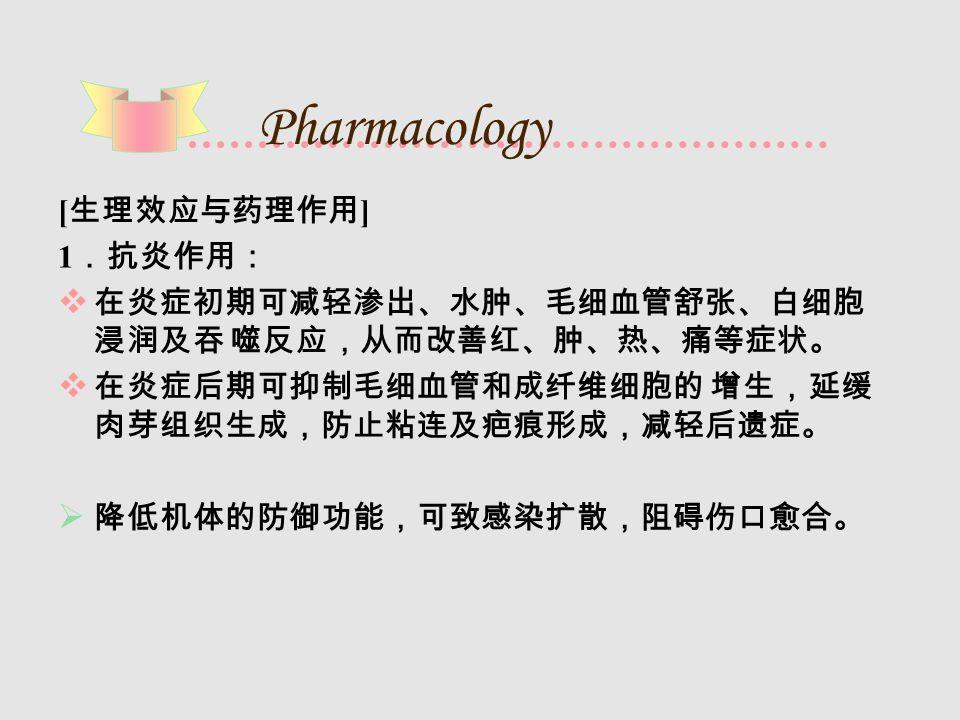 Pharmacology [ 生理效应与药理作用 ] 1 .抗炎作用:  在炎症初期可减轻渗出、水肿、毛细血管舒张、白细胞 浸润及吞 噬反应,从而改善红、肿、热、痛等症状。  在炎症后期可抑制毛细血管和成纤维细胞的 增生,延缓 肉芽组织生成,防止粘连及疤痕形成,减轻后遗症。  降低机体的防御功