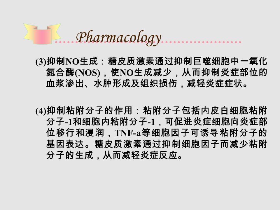 Pharmacology (3) 抑制 NO 生成:糖皮质激素通过抑制巨噬细胞中一氧化 氮合酶 (NOS) ,使 NO 生成减少,从而抑制炎症部位的 血浆渗出、水肿形成及组织损伤,减轻炎症症状。 (4) 抑制粘附分子的作用:粘附分子包括内皮白细胞粘附 分子 -1 和细胞内粘附分子 -1 ,可促进炎症