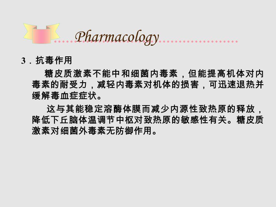 Pharmacology 3 .抗毒作用 糖皮质激素不能中和细菌内毒素,但能提高机体对内 毒素的耐受力,减轻内毒素对机体的损害,可迅速退热并 缓解毒血症症状。 这与其能稳定溶酶体膜而减少内源性致热原的释放, 降低下丘脑体温调节中枢对致热原的敏感性有关。糖皮质 激素对细菌外毒素无防御作用。