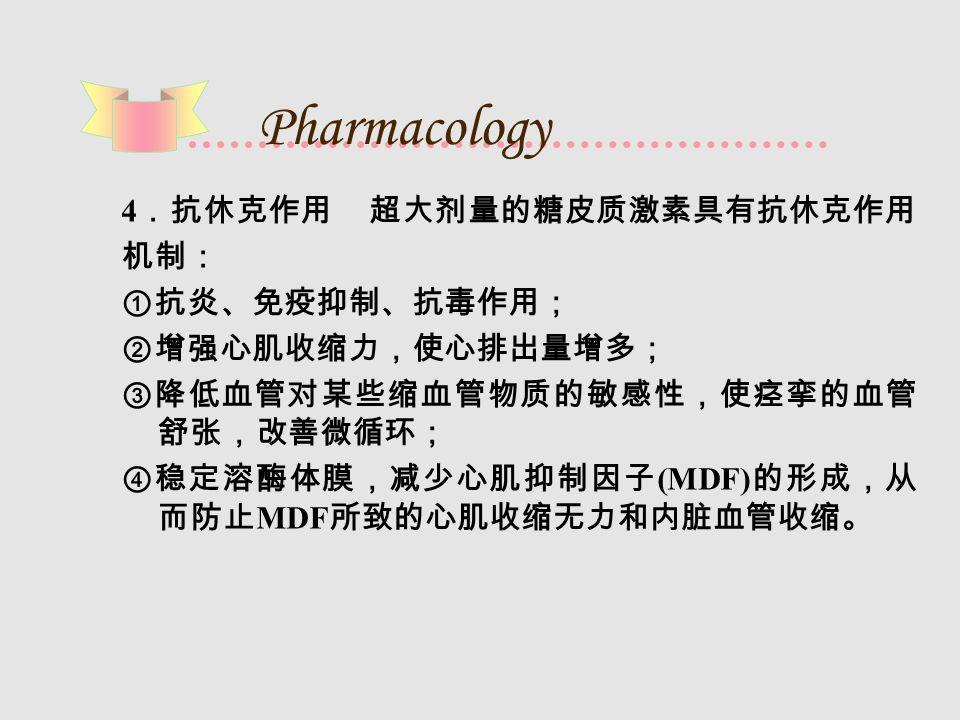 Pharmacology 4 .抗休克作用 超大剂量的糖皮质激素具有抗休克作用 机制: ①抗炎、免疫抑制、抗毒作用; ②增强心肌收缩力,使心排出量增多; ③降低血管对某些缩血管物质的敏感性,使痉挛的血管 舒张,改善微循环; ④稳定溶酶体膜,减少心肌抑制因子 (MDF) 的形成,从 而防止 MDF 所