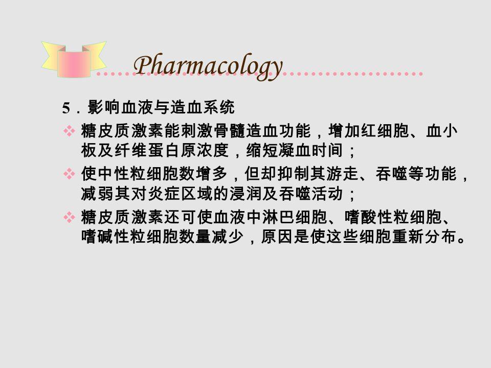 Pharmacology 5 .影响血液与造血系统  糖皮质激素能刺激骨髓造血功能,增加红细胞、血小 板及纤维蛋白原浓度,缩短凝血时间;  使中性粒细胞数增多,但却抑制其游走、吞噬等功能, 减弱其对炎症区域的浸润及吞噬活动;  糖皮质激素还可使血液中淋巴细胞、嗜酸性粒细胞、 嗜碱性粒细胞数量减