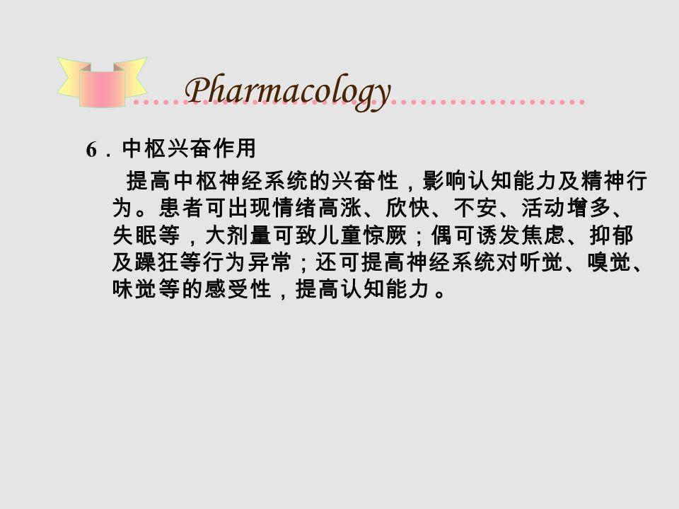 Pharmacology 6 .中枢兴奋作用 提高中枢神经系统的兴奋性,影响认知能力及精神行 为。患者可出现情绪高涨、欣快、不安、活动增多、 失眠等,大剂量可致儿童惊厥;偶可诱发焦虑、抑郁 及躁狂等行为异常;还可提高神经系统对听觉、嗅觉、 味觉等的感受性,提高认知能力 。