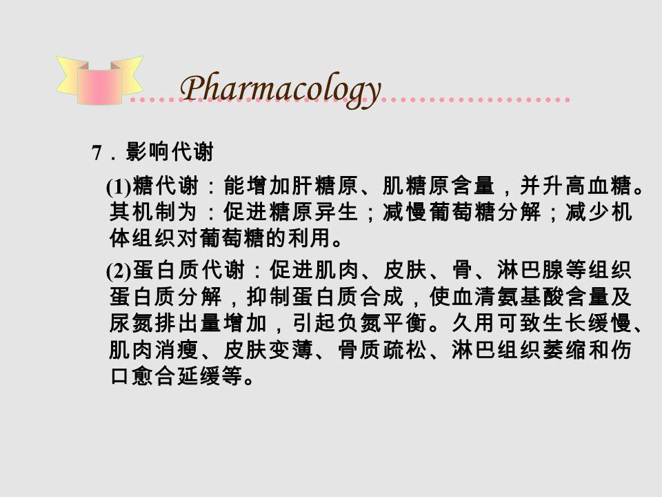 Pharmacology 7 .影响代谢 (1) 糖代谢:能增加肝糖原、肌糖原含量,并升高血糖。 其机制为:促进糖原异生;减慢葡萄糖分解;减少机 体组织对葡萄糖的利用。 (2) 蛋白质代谢:促进肌肉、皮肤、骨、淋巴腺等组织 蛋白质分解,抑制蛋白质合成,使血清氨基酸含量及 尿氮排出量增加,引起负氮平衡