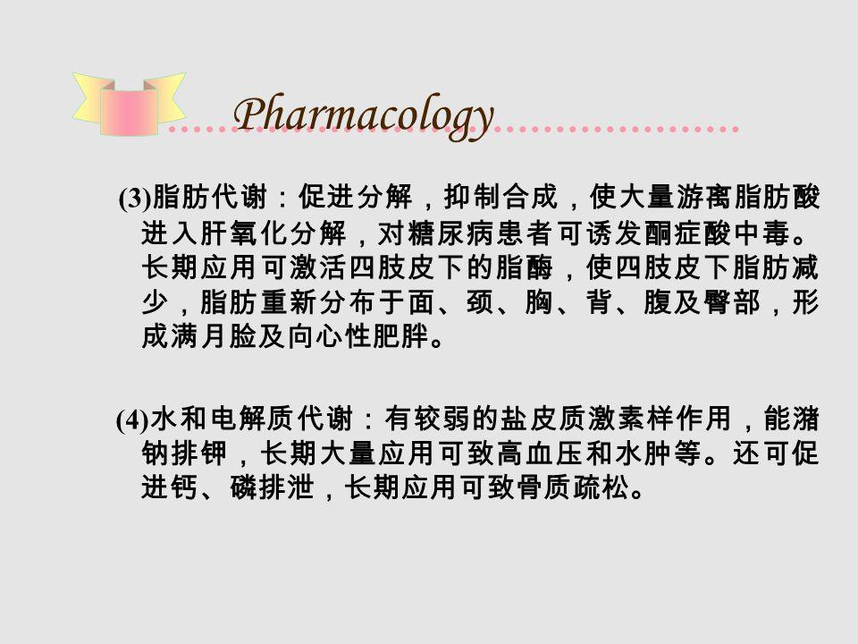 Pharmacology (3) 脂肪代谢:促进分解,抑制合成,使大量游离脂肪酸 进入肝氧化分解,对糖尿病患者可诱发酮症酸中毒。 长期应用可激活四肢皮下的脂酶,使四肢皮下脂肪减 少,脂肪重新分布于面、颈、胸、背、腹及臀部,形 成满月脸及向心性肥胖。 (4) 水和电解质代谢:有较弱的盐皮质激素样作用,