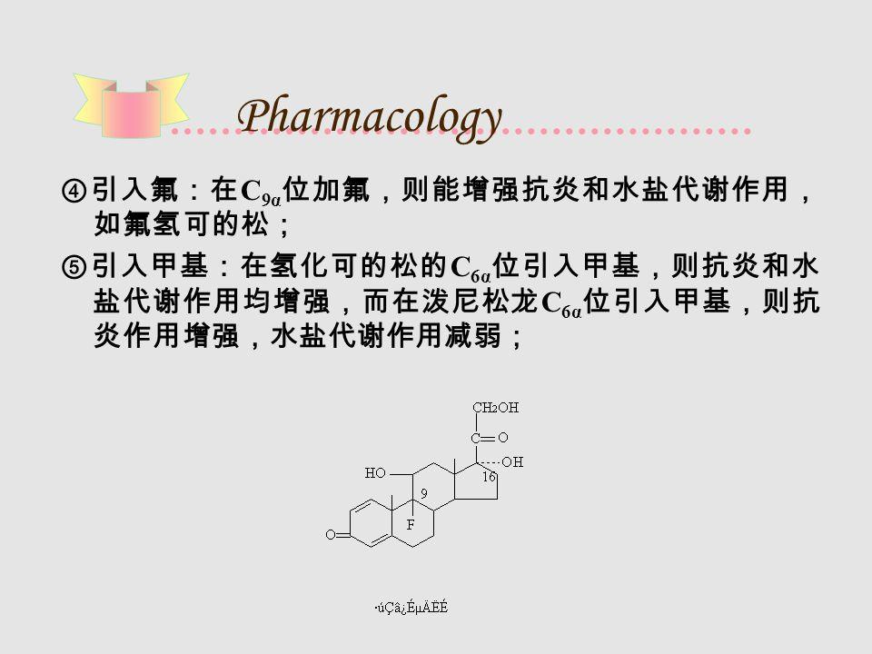 Pharmacology ④引入氟:在 C 9α 位加氟,则能增强抗炎和水盐代谢作用, 如氟氢可的松; ⑤引入甲基:在氢化可的松的 C 6α 位引入甲基,则抗炎和水 盐代谢作用均增强,而在泼尼松龙 C 6α 位引入甲基,则抗 炎作用增强,水盐代谢作用减弱;