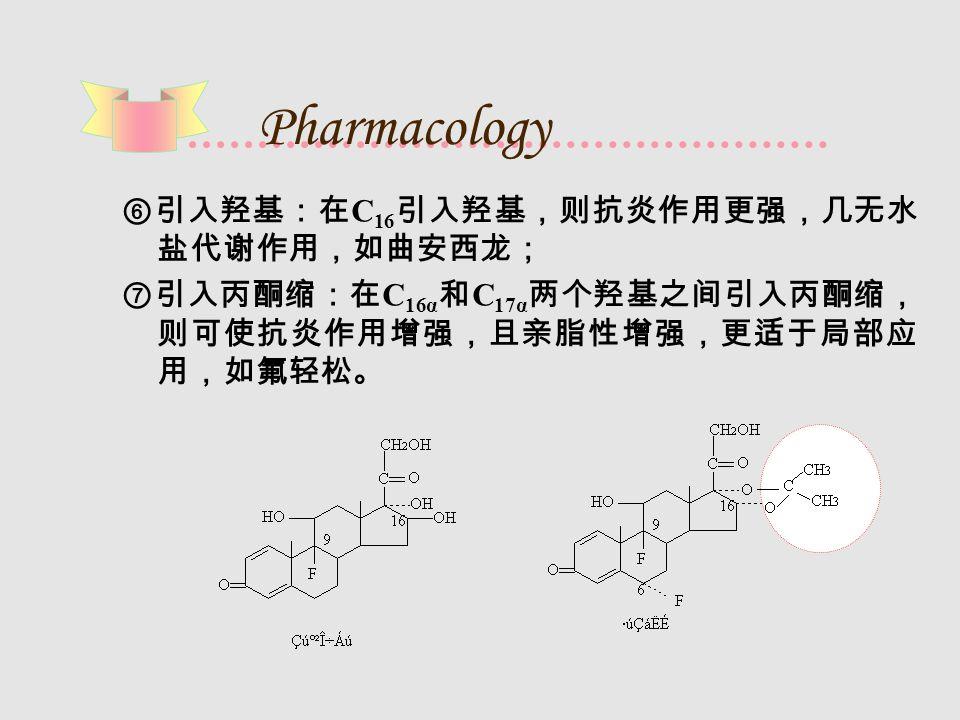Pharmacology ⑥引入羟基:在 C 16 引入羟基,则抗炎作用更强,几无水 盐代谢作用,如曲安西龙; ⑦引入丙酮缩:在 C 16α 和 C 17α 两个羟基之间引入丙酮缩, 则可使抗炎作用增强,且亲脂性增强,更适于局部应 用,如氟轻松。