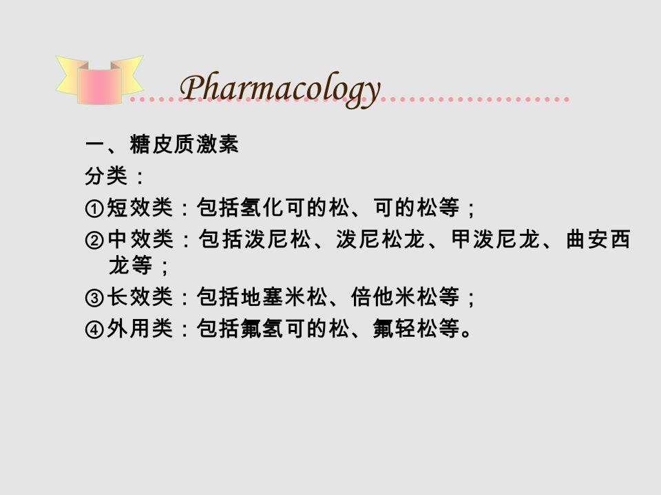 Pharmacology 一、糖皮质激素 分类: ①短效类:包括氢化可的松、可的松等; ②中效类:包括泼尼松、泼尼松龙、甲泼尼龙、曲安西 龙等; ③长效类:包括地塞米松、倍他米松等; ④外用类:包括氟氢可的松、氟轻松等。