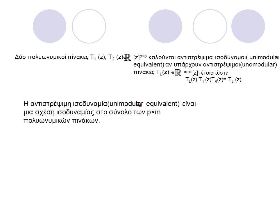 Δύο πολυωνυμικοί πίνακες Τ 1 (z), Τ 2 (z) ∈ [z] p×p καλούνται αντιστρέψιμα ισοδύναμοι( unimodular equivalent) αν υπάρχουν αντιστρέψιμοι(unomodular) πίνακες Τ L (z) ∈ m×m [z] τέτοιοι ώστε Τ L (z) Τ 1 (z)Τ R (z)= Τ 2 (z).
