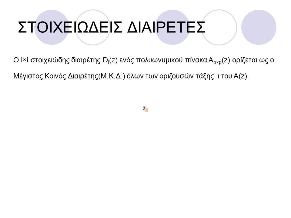 ΣΤΟΙΧΕΙΩΔΕΙΣ ΔΙΑΙΡΕΤΕΣ Ο i×i στοιχειώδης διαιρέτης D i (z) ενός πολυωνυμικού πίνακα Α p×p (z) ορίζεται ως ο Μέγιστος Κοινός Διαιρέτης(Μ.Κ.Δ.) όλων των οριζουσών τάξης ι του Α(z).