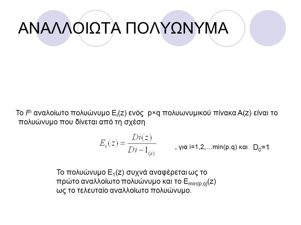 ΑΝΑΛΛΟΙΩΤΑ ΠΟΛΥΩΝΥΜΑ Το i th αναλοίωτο πολυώνυμο Ε i (z) ενός p×q πολυωνυμικού πίνακα Α(z) είναι το πολυώνυμο που δίνεται από τη σχέση, για i=1,2,…min(p.q) και D 0 =1 Το πολυώνυμο Ε 1 (z) συχνά αναφέρεται ως το πρώτο αναλλοίωτο πολυώνυμο και το Ε min(p,q) (z) ως το τελευταίο αναλλοίωτο πολυώνυμο.
