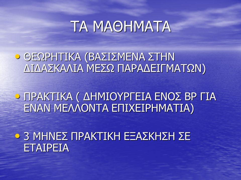 ΤΑ ΜΑΘΗΜΑΤΑ ΘΕΩΡΗΤΙΚΑ (ΒΑΣΙΣΜΕΝΑ ΣΤΗΝ ΔΙΔΑΣΚΑΛΙΑ ΜΕΣΩ ΠΑΡΑΔΕΙΓΜΑΤΩΝ) ΘΕΩΡΗΤΙΚΑ (ΒΑΣΙΣΜΕΝΑ ΣΤΗΝ ΔΙΔΑΣΚΑΛΙΑ ΜΕΣΩ ΠΑΡΑΔΕΙΓΜΑΤΩΝ) ΠΡΑΚΤΙΚΑ ( ΔΗΜΙΟΥΡΓΕΙΑ ΕΝΟΣ BP ΓΙΑ ΕΝΑΝ ΜΕΛΛΟΝΤΑ ΕΠΙΧΕΙΡΗΜΑΤΙΑ) ΠΡΑΚΤΙΚΑ ( ΔΗΜΙΟΥΡΓΕΙΑ ΕΝΟΣ BP ΓΙΑ ΕΝΑΝ ΜΕΛΛΟΝΤΑ ΕΠΙΧΕΙΡΗΜΑΤΙΑ) 3 ΜΗΝΕΣ ΠΡΑΚΤΙΚΗ ΕΞΑΣΚΗΣΗ ΣΕ ΕΤΑΙΡΕΙΑ 3 ΜΗΝΕΣ ΠΡΑΚΤΙΚΗ ΕΞΑΣΚΗΣΗ ΣΕ ΕΤΑΙΡΕΙΑ