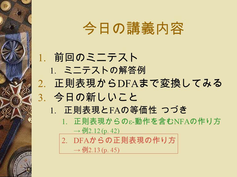 今日の講義内容 1. 前回のミニテスト 1. ミニテストの解答例 2. 正則表現から DFA まで変換してみる 3.