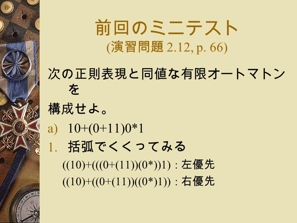 前回のミニテスト ( 演習問題 2.12, p.66) 次の正則表現と同値な有限オートマトン を 構成せよ。 a)10+(0+11)0*1 1.