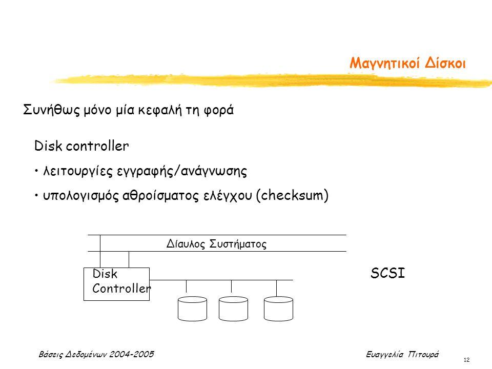 Βάσεις Δεδομένων 2004-2005 Ευαγγελία Πιτουρά 12 Μαγνητικοί Δίσκοι Συνήθως μόνο μία κεφαλή τη φορά Disk controller λειτουργίες εγγραφής/ανάγνωσης υπολογισμός αθροίσματος ελέγχου (checksum) Disk Controller Δίαυλος Συστήματος SCSI