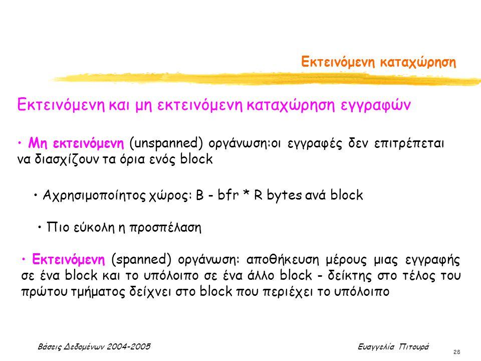 Βάσεις Δεδομένων 2004-2005 Ευαγγελία Πιτουρά 28 Εκτεινόμενη καταχώρηση Εκτεινόμενη και μη εκτεινόμενη καταχώρηση εγγραφών Εκτεινόμενη (spanned) οργάνωση: αποθήκευση μέρους μιας εγγραφής σε ένα block και το υπόλοιπο σε ένα άλλο block - δείκτης στο τέλος του πρώτου τμήματος δείχνει στο block που περιέχει το υπόλοιπο Αχρησιμοποίητος χώρος: Β - bfr * R bytes ανά block Μη εκτεινόμενη (unspanned) οργάνωση:οι εγγραφές δεν επιτρέπεται να διασχίζουν τα όρια ενός block Πιο εύκολη η προσπέλαση