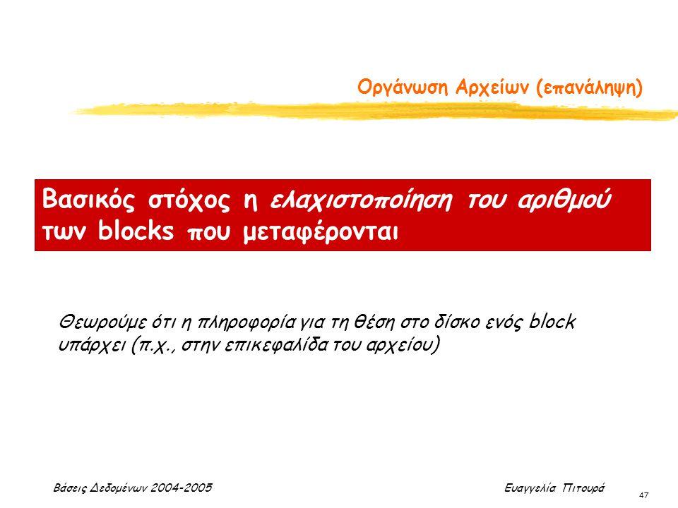 Βάσεις Δεδομένων 2004-2005 Ευαγγελία Πιτουρά 47 Οργάνωση Αρχείων (επανάληψη) Βασικός στόχος η ελαχιστοποίηση του αριθμού των blocks που μεταφέρονται Θεωρούμε ότι η πληροφορία για τη θέση στο δίσκο ενός block υπάρχει (π.χ., στην επικεφαλίδα του αρχείου)