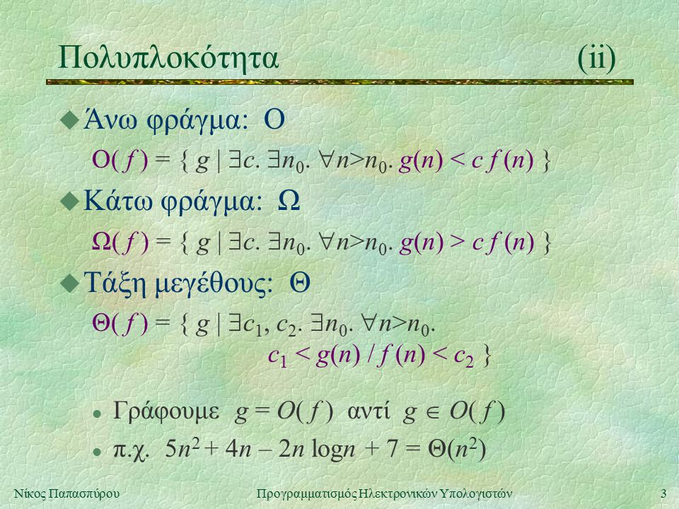 3Νίκος Παπασπύρου Προγραμματισμός Ηλεκτρονικών Υπολογιστών Πολυπλοκότητα(ii) u Άνω φράγμα: Ο O( f ) = { g |  c.