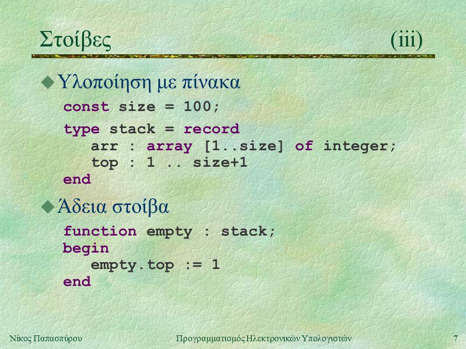 7Νίκος Παπασπύρου Προγραμματισμός Ηλεκτρονικών Υπολογιστών Στοίβες(iii) u Υλοποίηση με πίνακα const size = 100; type stack = record arr : array [1..size] of integer; top : 1..