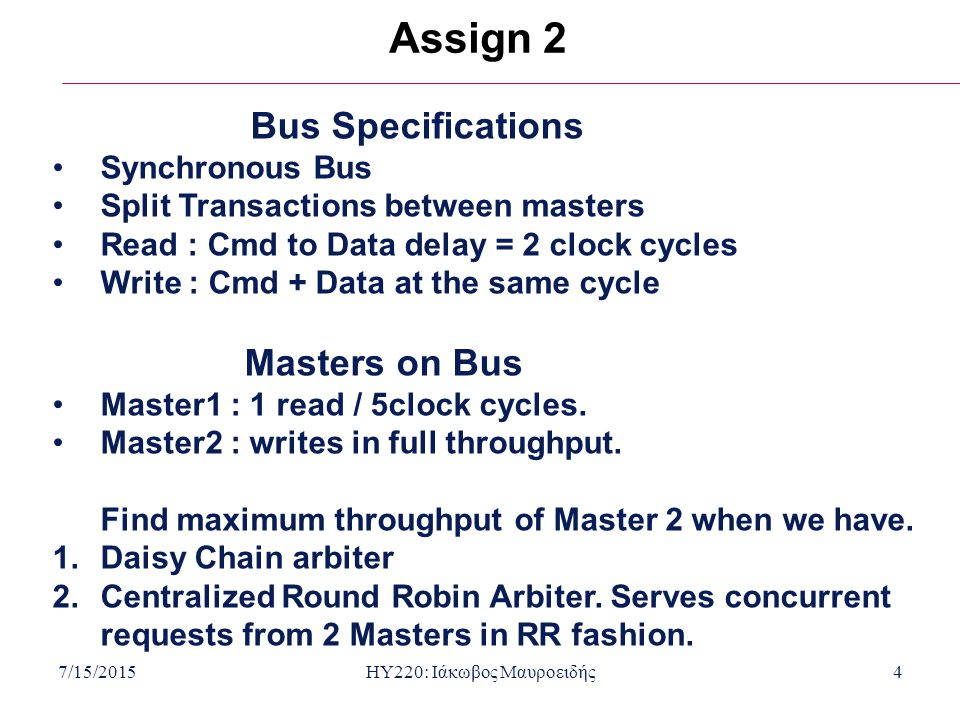 7/15/2015HY220: Ιάκωβος Μαυροειδής4 Assign 2 Bus Specifications Synchronous Bus Split Transactions between masters Read : Cmd to Data delay = 2 clock