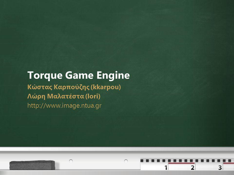 Torque Game Engine Κώστας Καρπούζης (kkarpou) Λώρη Μαλατέστα (lori) http://www.image.ntua.gr
