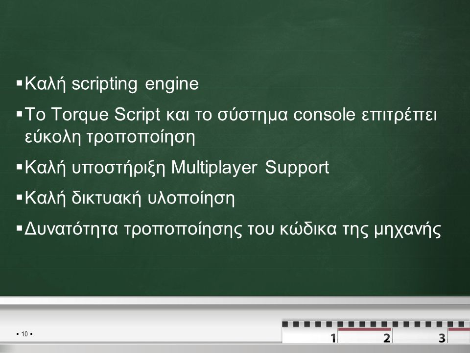  10   Καλή scripting engine  To Torque Script και το σύστημα console επιτρέπει εύκολη τροποποίηση  Καλή υποστήριξη Multiplayer Support  Καλή δικτυακή υλοποίηση  Δυνατότητα τροποποίησης του κώδικα της μηχανής