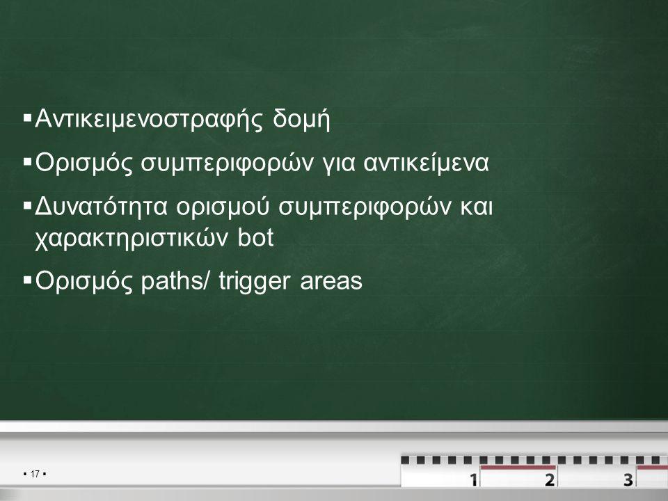  17   Αντικειμενοστραφής δομή  Ορισμός συμπεριφορών για αντικείμενα  Δυνατότητα ορισμού συμπεριφορών και χαρακτηριστικών bot  Ορισμός paths/ trigger areas