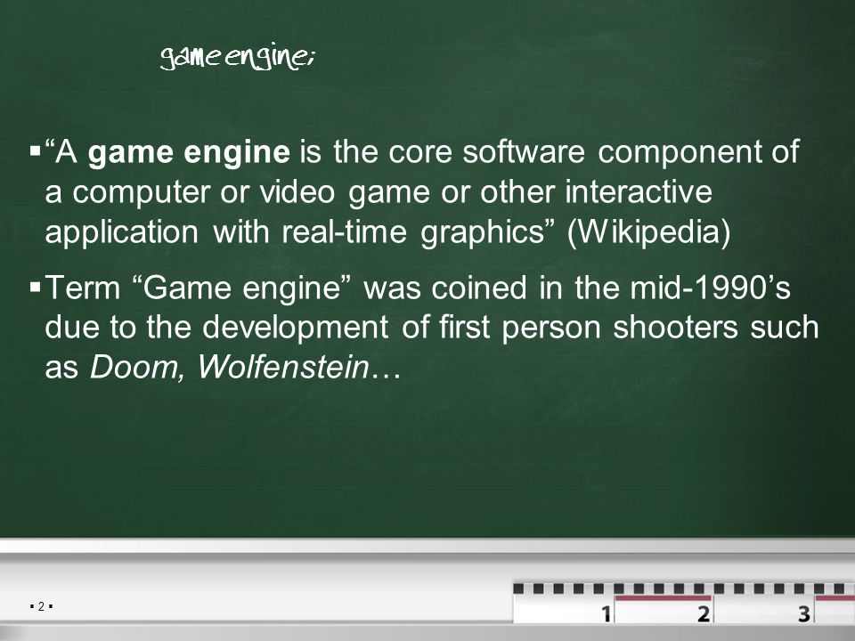  2  Τι είναι μια game engine;  A game engine is the core software component of a computer or video game or other interactive application with real-time graphics (Wikipedia)  Term Game engine was coined in the mid-1990's due to the development of first person shooters such as Doom, Wolfenstein…
