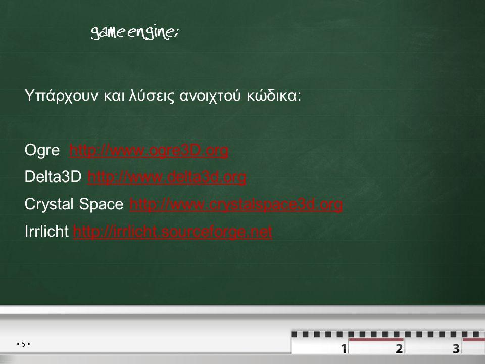  5  Τι είναι μια game engine; Υπάρχουν και λύσεις ανοιχτού κώδικα: Ogre http://www.ogre3D.orghttp://www.ogre3D.org Delta3D http://www.delta3d.orghtt