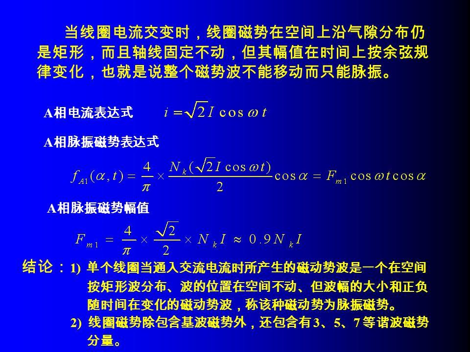 当线圈电流交变时,线圈磁势在空间上沿气隙分布仍 是矩形,而且轴线固定不动,但其幅值在时间上按余弦规 律变化,也就是说整个磁势波不能移动而只能脉振。 结论: 1) 单个线圈当通入交流电流时所产生的磁动势波是一个在空间 按矩形波分布、波的位置在空间不动、但波幅的大小和正负 随时间在变化的磁动势波,称该种