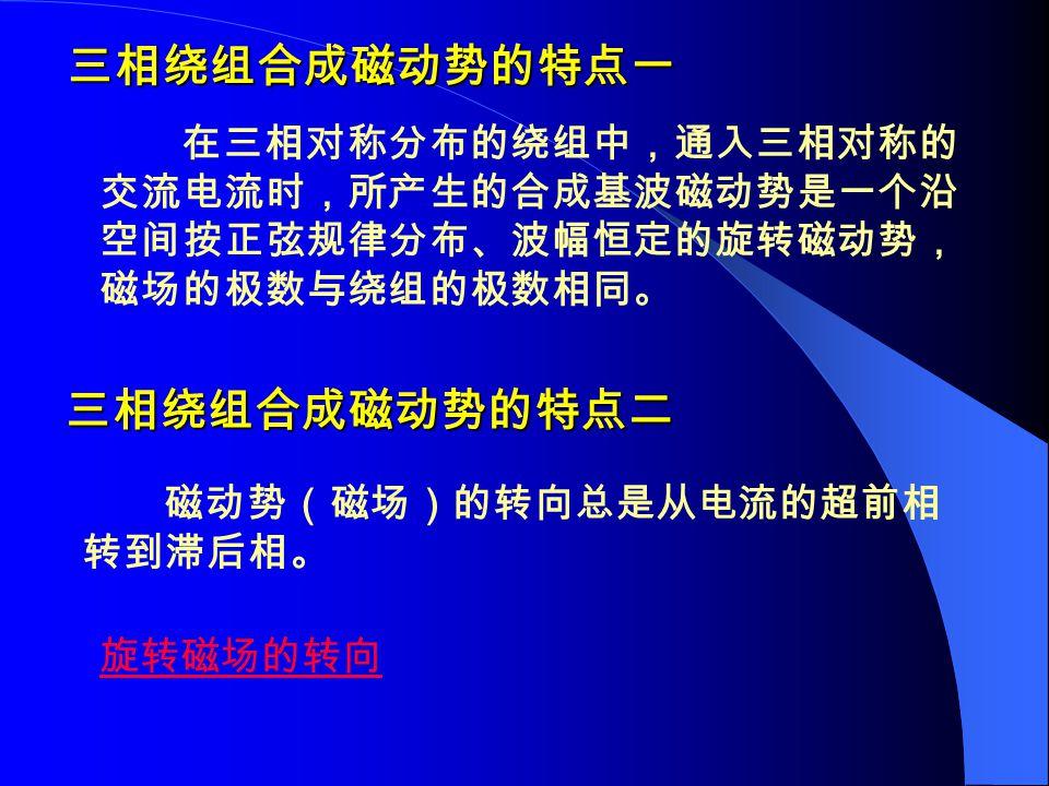 三相绕组合成磁动势的特点一 在三相对称分布的绕组中,通入三相对称的 交流电流时,所产生的合成基波磁动势是一个沿 空间按正弦规律分布、波幅恒定的旋转磁动势, 磁场的极数与绕组的极数相同。 三相绕组合成磁动势的特点二 磁动势(磁场)的转向总是从电流的超前相 转到滞后相。 旋转磁场的转向