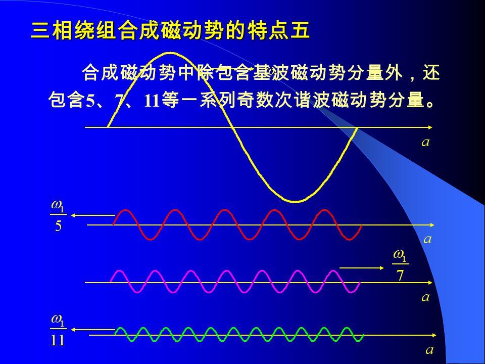 三相绕组合成磁动势的特点五 合成磁动势中除包含基波磁动势分量外,还 包含 5 、 7 、 11 等一系列奇数次谐波磁动势分量。