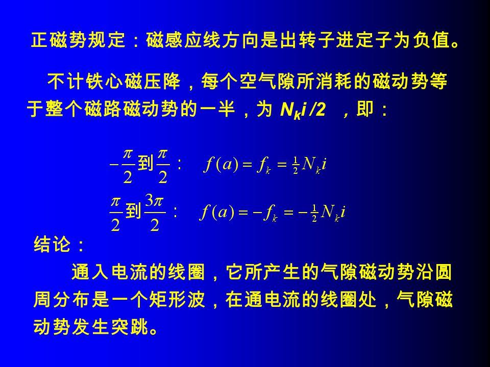 正磁势规定:磁感应线方向是出转子进定子为负值。 结论: 通入电流的线圈,它所产生的气隙磁动势沿圆 周分布是一个矩形波,在通电流的线圈处,气隙磁 动势发生突跳。 不计铁心磁压降,每个空气隙所消耗的磁动势等 于整个磁路磁动势的一半,为 N k i /2 ,即: