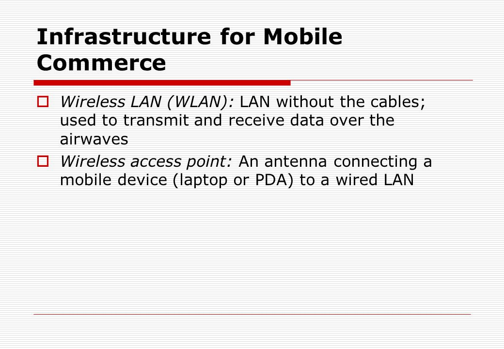 Infrastructure for Mobile Commerce  Wireless LAN (WLAN): LAN without the cables; used to transmit and receive data over the airwaves  Wireless acces