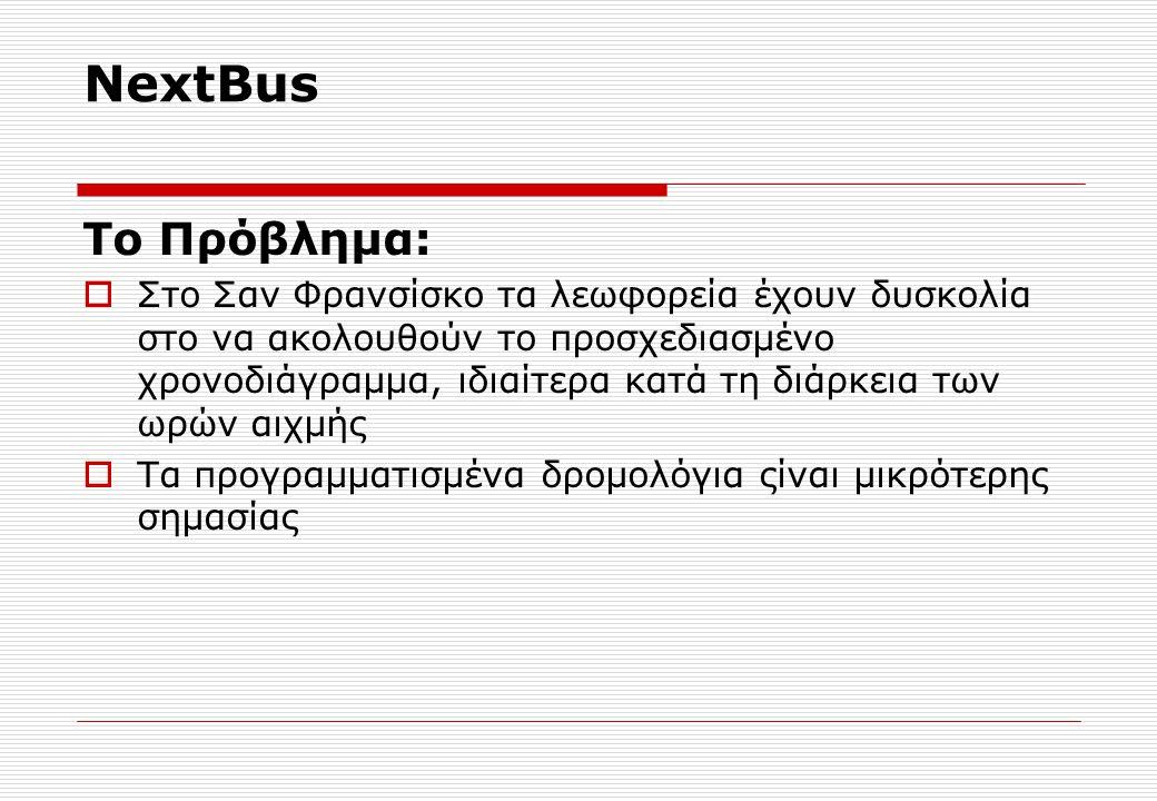 NextBus Tο Πρόβλημα:  Στο Σαν Φρανσίσκο τα λεωφορεία έχουν δυσκολία στο να ακολουθούν το προσχεδιασμένο χρονοδιάγραμμα, ιδιαίτερα κατά τη διάρκεια των ωρών αιχμής  Τα προγραμματισμένα δρομολόγια ςίναι μικρότερης σημασίας